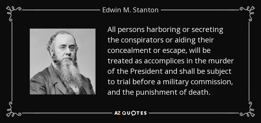 All persons harboring or secreting the conspirators or aiding their concealment or escape, will be treated as accomplices in the murder of the President and shall be subject to trial before a military commission, and the punishment of death. - Edwin M. Stanton