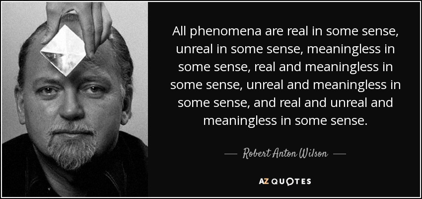 All phenomena are real in some sense, unreal in some sense, meaningless in some sense, real and meaningless in some sense, unreal and meaningless in some sense, and real and unreal and meaningless in some sense. - Robert Anton Wilson
