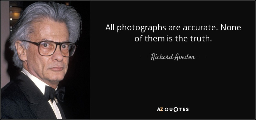 All photographs are accurate. None of them is the truth. - Richard Avedon