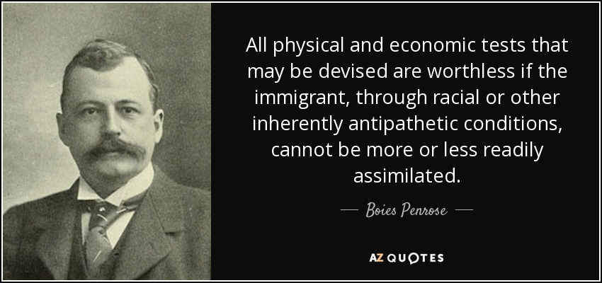 All physical and economic tests that may be devised are worthless if the immigrant, through racial or other inherently antipathetic conditions, cannot be more or less readily assimilated. - Boies Penrose