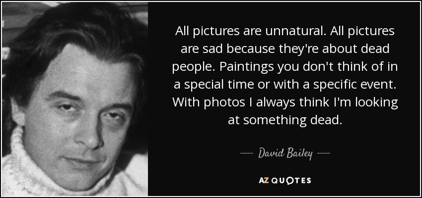 All pictures are unnatural. All pictures are sad because they're about dead people. Paintings you don't think of in a special time or with a specific event. With photos I always think I'm looking at something dead. - David Bailey