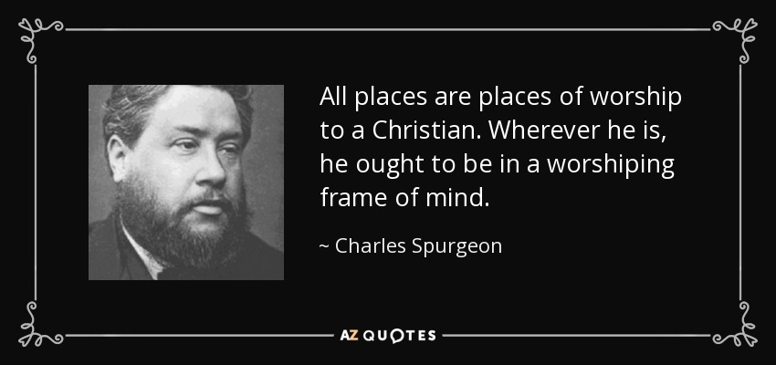 All places are places of worship to a Christian. Wherever he is, he ought to be in a worshiping frame of mind. - Charles Spurgeon