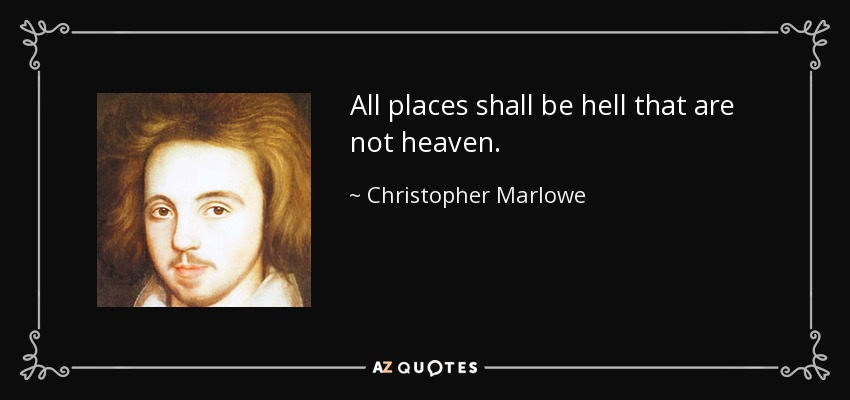 All places shall be hell that are not heaven. - Christopher Marlowe