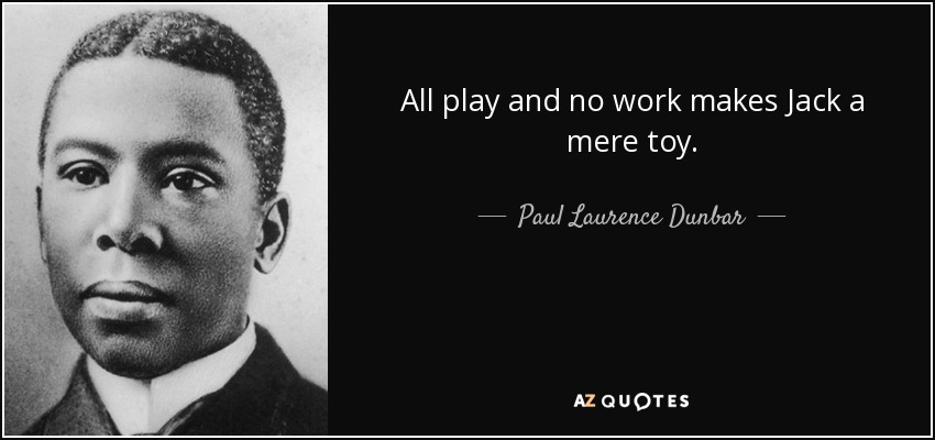 All play and no work makes Jack a mere toy. - Paul Laurence Dunbar