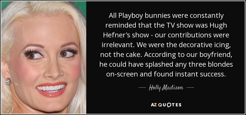 All Playboy bunnies were constantly reminded that the TV show was Hugh Hefner's show - our contributions were irrelevant. We were the decorative icing, not the cake. According to our boyfriend, he could have splashed any three blondes on-screen and found instant success. - Holly Madison