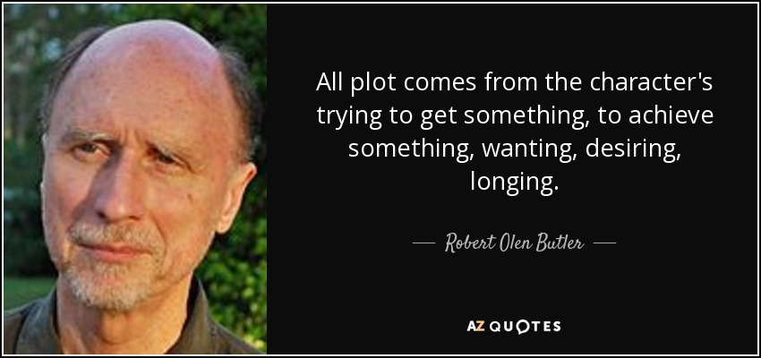 All plot comes from the character's trying to get something, to achieve something, wanting, desiring, longing. - Robert Olen Butler