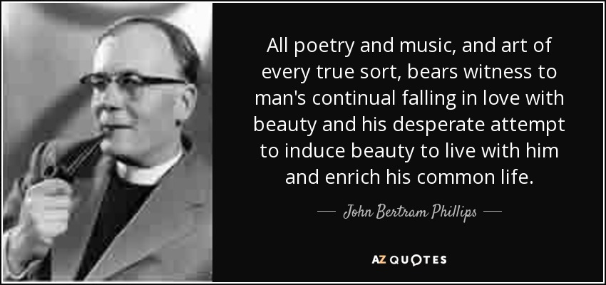 All poetry and music, and art of every true sort, bears witness to man's continual falling in love with beauty and his desperate attempt to induce beauty to live with him and enrich his common life. - John Bertram Phillips