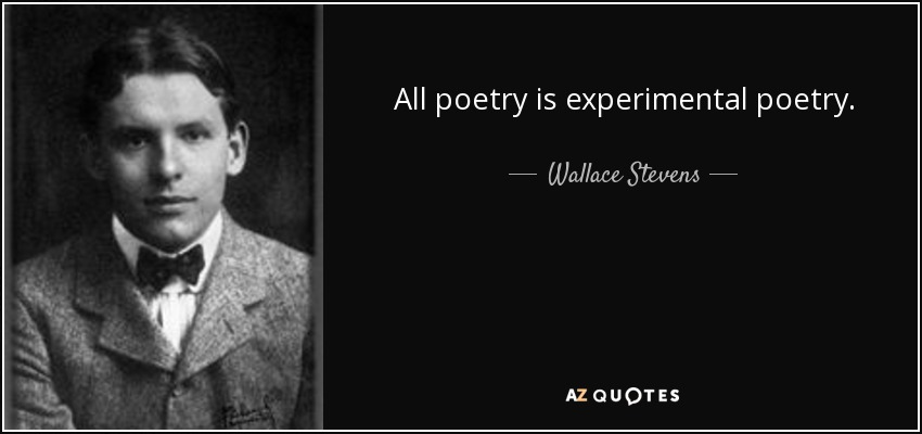 All poetry is experimental poetry. - Wallace Stevens
