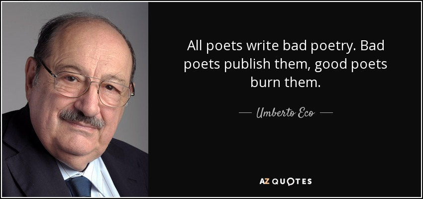 All poets write bad poetry. Bad poets publish them, good poets burn them. - Umberto Eco