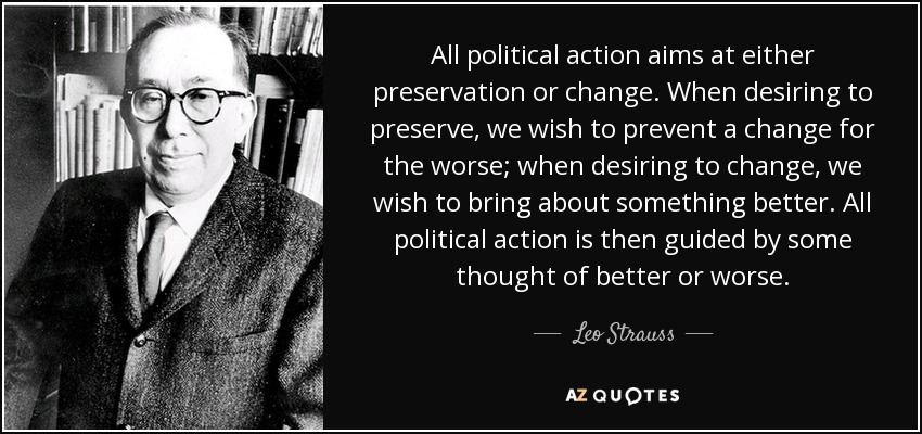 All political action aims at either preservation or change. When desiring to preserve, we wish to prevent a change for the worse; when desiring to change, we wish to bring about something better. All political action is then guided by some thought of better or worse. - Leo Strauss