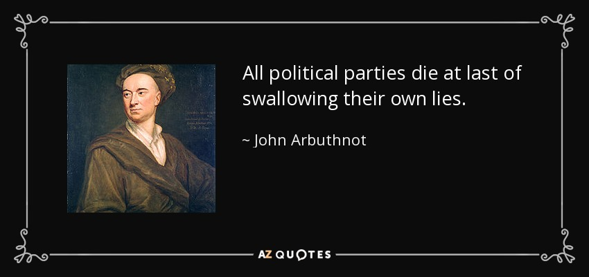 All political parties die at last of swallowing their own lies. - John Arbuthnot