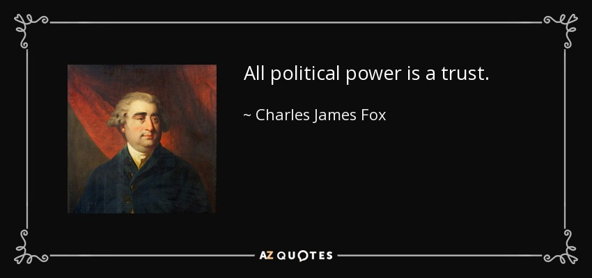 All political power is a trust. - Charles James Fox