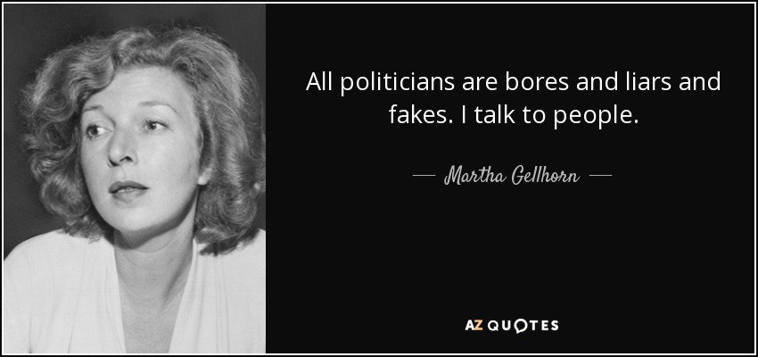 All politicians are bores and liars and fakes. I talk to people. - Martha Gellhorn