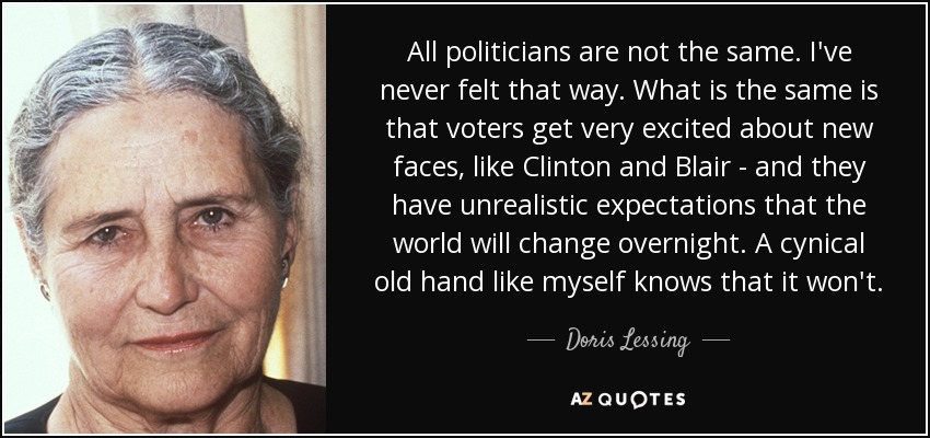 All politicians are not the same. I've never felt that way. What is the same is that voters get very excited about new faces, like Clinton and Blair - and they have unrealistic expectations that the world will change overnight. A cynical old hand like myself knows that it won't. - Doris Lessing