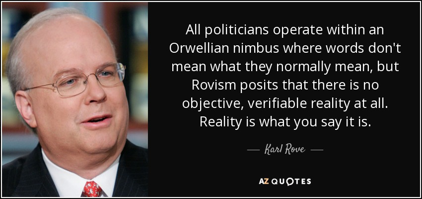 All politicians operate within an Orwellian nimbus where words don't mean what they normally mean, but Rovism posits that there is no objective, verifiable reality at all. Reality is what you say it is. - Karl Rove