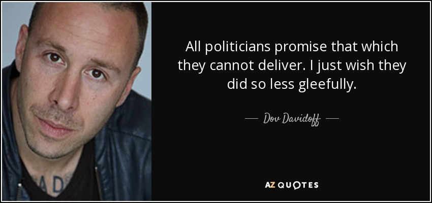 All politicians promise that which they cannot deliver. I just wish they did so less gleefully. - Dov Davidoff