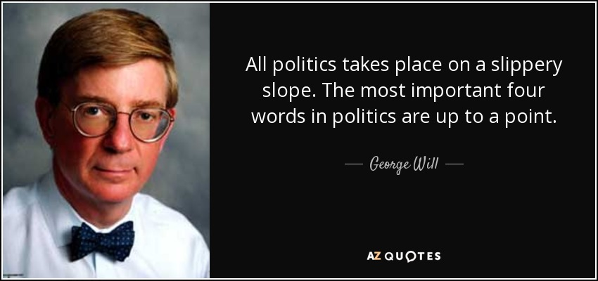 All politics takes place on a slippery slope. The most important four words in politics are up to a point. - George Will