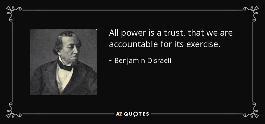 All power is a trust, that we are accountable for its exercise. - Benjamin Disraeli