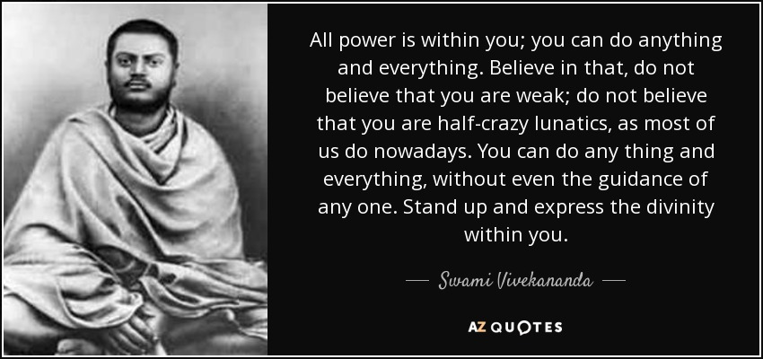 All power is within you; you can do anything and everything. Believe in that, do not believe that you are weak; do not believe that you are half-crazy lunatics, as most of us do nowadays. You can do any thing and everything, without even the guidance of any one. Stand up and express the divinity within you. - Swami Vivekananda
