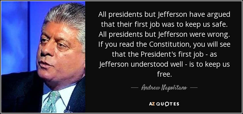 All presidents but Jefferson have argued that their first job was to keep us safe. All presidents but Jefferson were wrong. If you read the Constitution, you will see that the President's first job - as Jefferson understood well - is to keep us free. - Andrew Napolitano