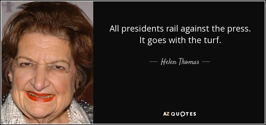 All presidents rail against the press. It goes with the turf. - Helen Thomas