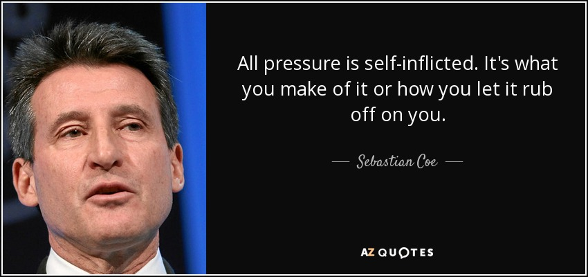 All pressure is self-inflicted. It's what you make of it or how you let it rub off on you. - Sebastian Coe