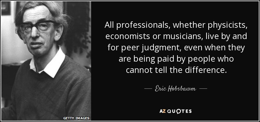 All professionals, whether physicists, economists or musicians, live by and for peer judgment, even when they are being paid by people who cannot tell the difference. - Eric Hobsbawm