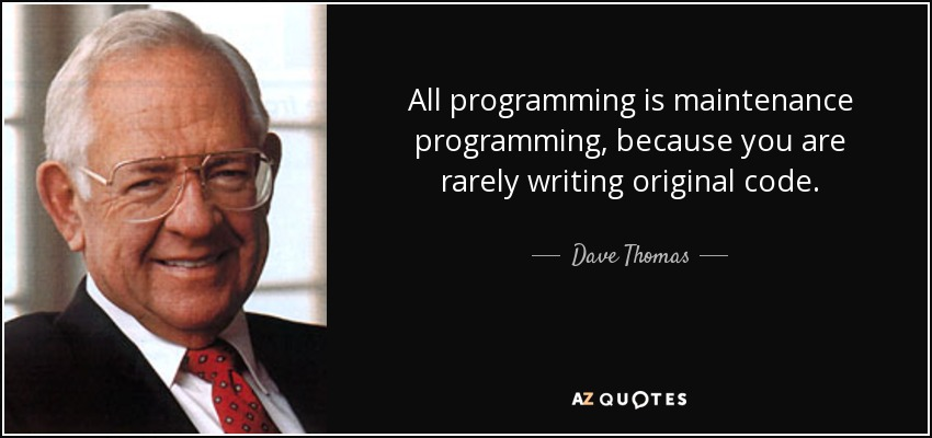 All programming is maintenance programming, because you are rarely writing original code. - Dave Thomas