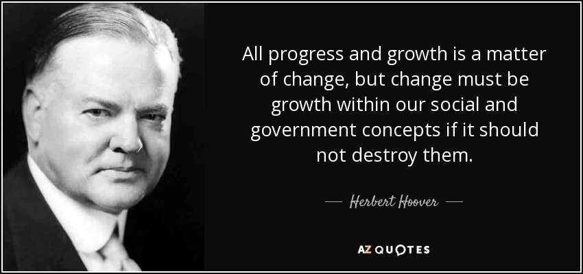 All progress and growth is a matter of change, but change must be growth within our social and government concepts if it should not destroy them. - Herbert Hoover
