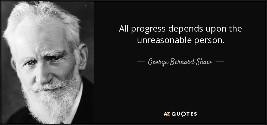 All progress depends upon the unreasonable person. - George Bernard Shaw