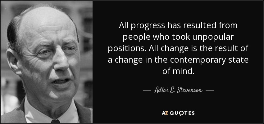 All progress has resulted from people who took unpopular positions. All change is the result of a change in the contemporary state of mind. - Adlai E. Stevenson