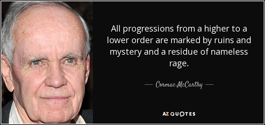 All progressions from a higher to a lower order are marked by ruins and mystery and a residue of nameless rage. - Cormac McCarthy