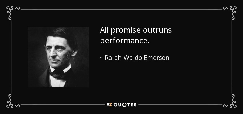 All promise outruns performance. - Ralph Waldo Emerson