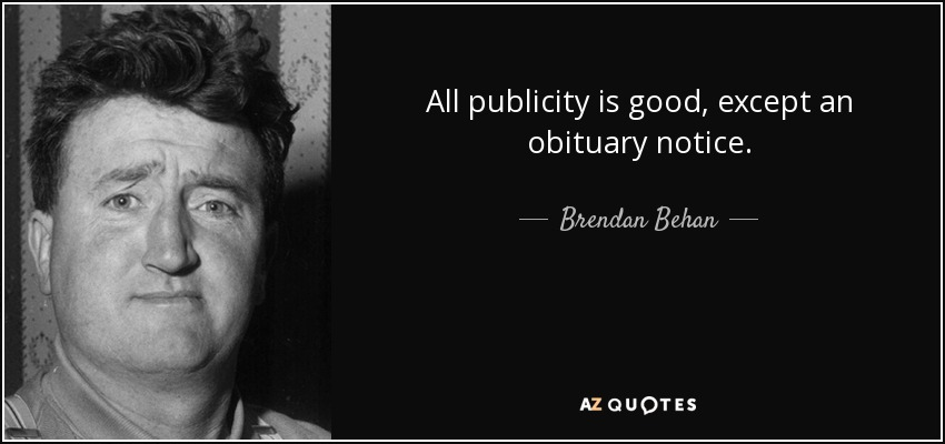 All publicity is good, except an obituary notice. - Brendan Behan