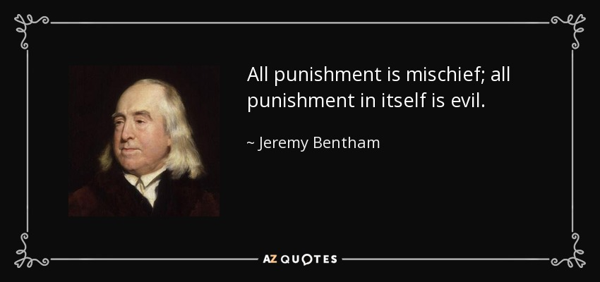 All punishment is mischief; all punishment in itself is evil. - Jeremy Bentham