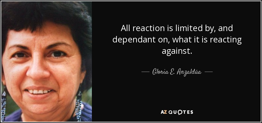 All reaction is limited by, and dependant on, what it is reacting against. - Gloria E. Anzaldúa