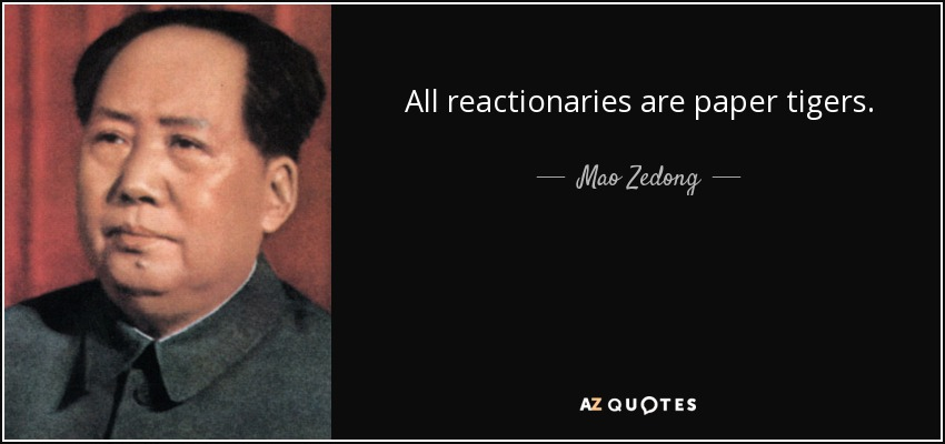 All reactionaries are paper tigers. - Mao Zedong