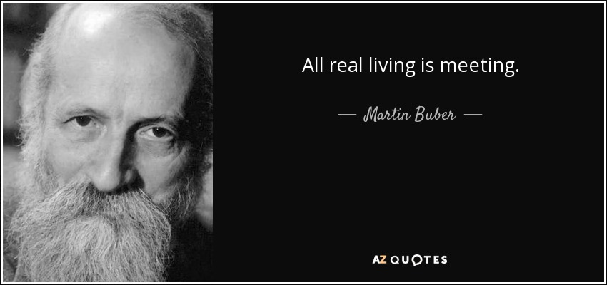 All real living is meeting. - Martin Buber