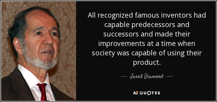 All recognized famous inventors had capable predecessors and successors and made their improvements at a time when society was capable of using their product. - Jared Diamond