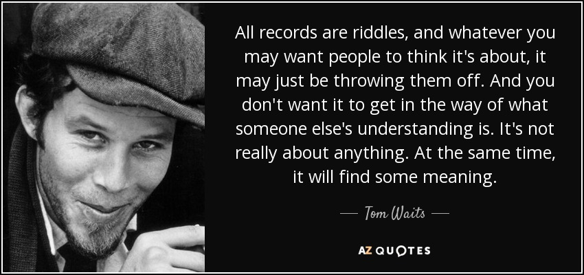 All records are riddles, and whatever you may want people to think it's about, it may just be throwing them off. And you don't want it to get in the way of what someone else's understanding is. It's not really about anything. At the same time, it will find some meaning. - Tom Waits