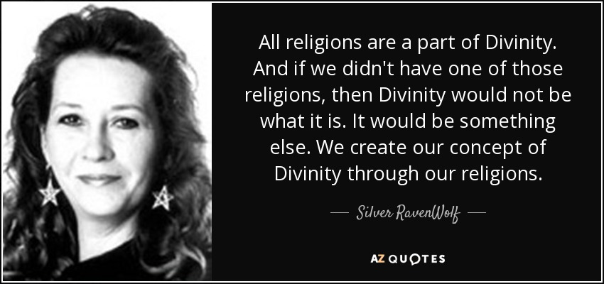 All religions are a part of Divinity. And if we didn't have one of those religions, then Divinity would not be what it is. It would be something else. We create our concept of Divinity through our religions. - Silver RavenWolf