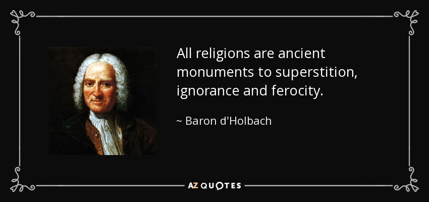 All religions are ancient monuments to superstition, ignorance and ferocity. - Baron d'Holbach