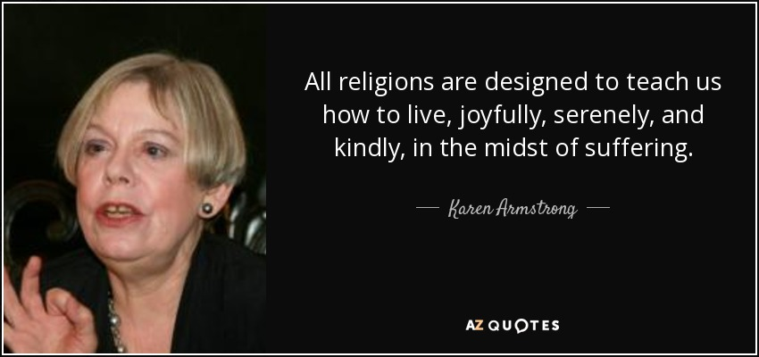 All religions are designed to teach us how to live, joyfully, serenely, and kindly, in the midst of suffering. - Karen Armstrong