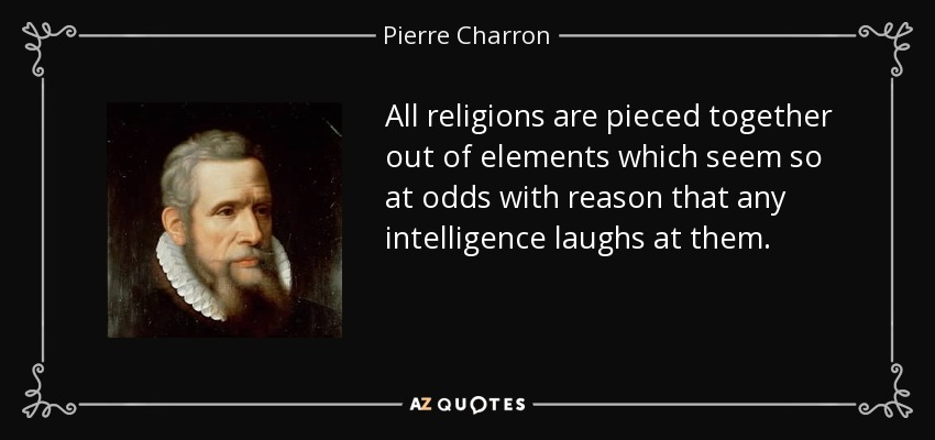 All religions are pieced together out of elements which seem so at odds with reason that any intelligence laughs at them. - Pierre Charron