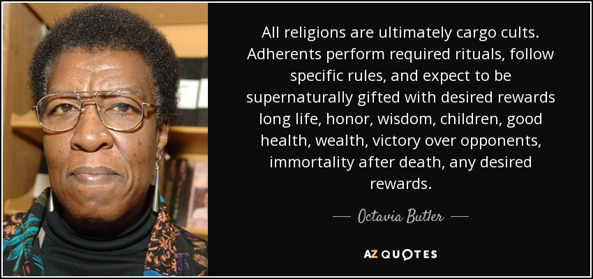 All religions are ultimately cargo cults. Adherents perform required rituals, follow specific rules, and expect to be supernaturally gifted with desired rewards long life, honor, wisdom, children, good health, wealth, victory over opponents, immortality after death, any desired rewards. - Octavia Butler