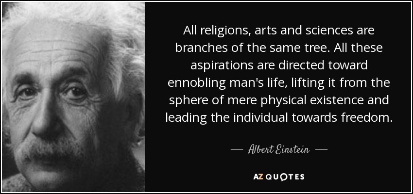 All religions, arts and sciences are branches of the same tree. All these aspirations are directed toward ennobling man's life, lifting it from the sphere of mere physical existence and leading the individual towards freedom. - Albert Einstein