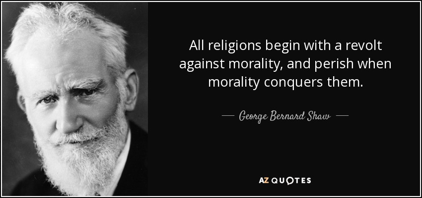 All religions begin with a revolt against morality, and perish when morality conquers them. - George Bernard Shaw