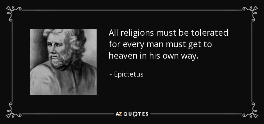 All religions must be tolerated for every man must get to heaven in his own way. - Epictetus