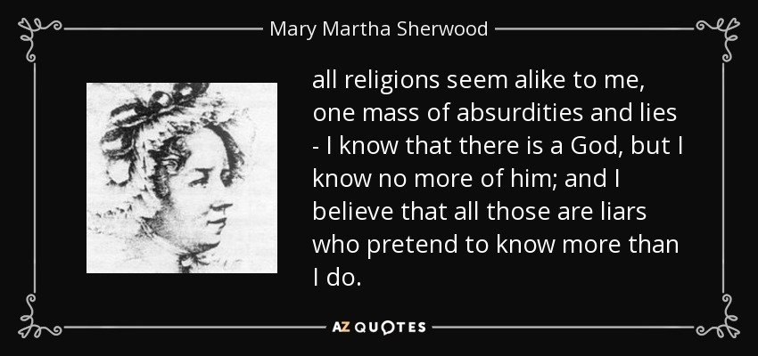 all religions seem alike to me, one mass of absurdities and lies - I know that there is a God, but I know no more of him; and I believe that all those are liars who pretend to know more than I do. - Mary Martha Sherwood