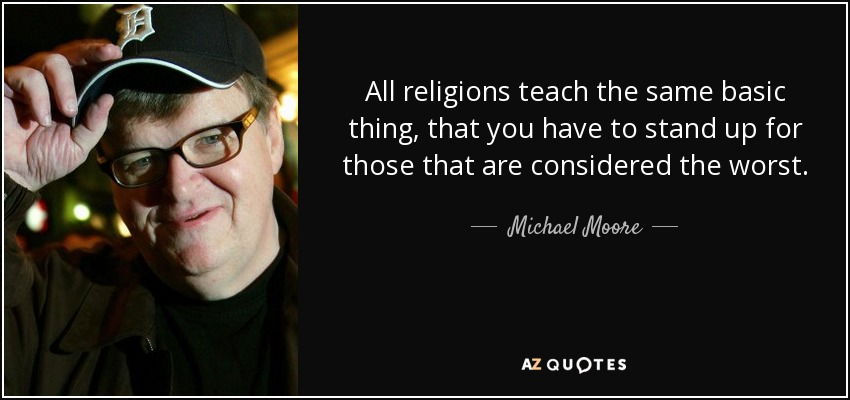All religions teach the same basic thing, that you have to stand up for those that are considered the worst. - Michael Moore